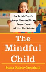 The Mindful Child : How to Help Your Kid Manage Stress and Become Happier, Kinder, and More Compassionate - Susan Kaiser Greenland