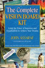 The Complete Vision Board Kit : Using the Power of Intention and Visualization to Achieve Your Dreams - John Assaraf