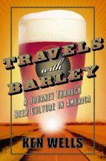 Travels with Barley : A Journey Through Beer Culture in America - Ken Wells