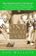 One Great Game : Two Teams, Two Dreams, in the First Ever National Championship High School Football Game - Don Wallace