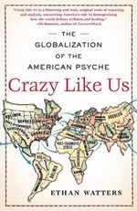 Crazy Like Us : The Globalization of the American Psyche - Ethan Watters