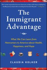 The Immigrant Advantage : What We Can Learn from Newcomers to America about Health, Happiness and Hope - Claudia Kolker