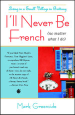 I'll Never Be French (no matter what I do) : Living in a Small Village in Brittany - Mark Greenside