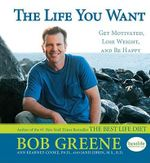 The Life You Want! : Get Motivated, Lose Weight, and Be Happy - Bob Greene