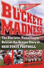 Buckeye Madness : The Glorious, Tumultuous, Behind-the-Scenes Story of Ohio State Football - Joe Menzer