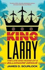 King Larry : The Life and Ruins of a Billionaire Genius - James D Scurlock