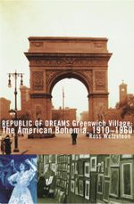 Republic of Dreams : Greenwich Village: The American Bohemia, 1910-1960 - Ross Wetzsteon