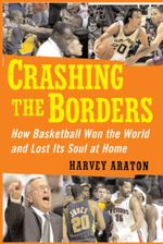 Crashing the Borders : How Basketball Won the World and Lost Its Soul at Home - Harvey Araton