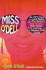 Miss O'Dell : My Life with the Beatles, the Stones, Bob Dylan, and the Women Who Loved Them - Chris O'Dell