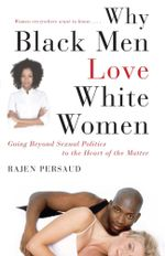 Why Black Men Love White Women : Going Beyond Sexual Politics to the Heart of the Matter - Rajen Persaud