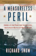 A Measureless Peril : America in the Fight for the Atlantic, the Longest Battle of World War II - Richard Snow