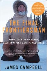 The Final Frontiersman : Heimo Korth and His Family, Alone in Alaska's Arctic Wilderness - James Campbell