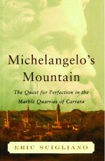 Michelangelo's Mountain : The Quest For Perfection in the Marble Quarries of Carrara - Eric Scigliano
