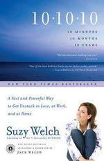 10-10-10: A Fast and Powerful Way to Get Unstuck in Love, at Work, and with Your Family :  A Fast and Powerful Way to Get Unstuck in Love, at Work, and with Your Family - Suzy Welch