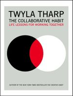 The Collaborative Habit : Life Lessons for Working Together - Twyla Tharp