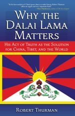 Why the Dalai Lama Matters : His Act of Truth as the Solution for China, Tibet, and the World - Robert Thurman