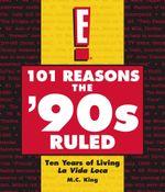101 Reasons the '90s Ruled : Ten Years of Living La Vida Loca - M.C. King