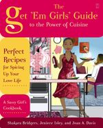 The Get 'Em Girls' Guide to the Power of Cuisine : Perfect Recipes for Spicing Up Your Love Life - Shakara Bridgers