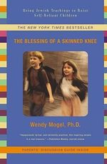The Blessing of A Skinned Knee : Using Jewish Teachings to Raise Self-reliant Children - Wendy Mogel