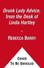 Drunk Lady Advice, from the Desk of Linda Hartley : A Novel - Rebecca Barry