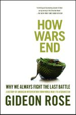 How Wars End : Why We Always Fight the Last Battle - Gideon Rose