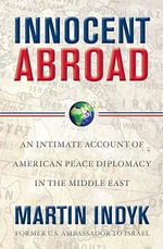 Innocent Abroad : An Intimate Account of American Peace Diplomacy in the Middle East - Martin S. Indyk