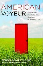 American Voyeur : Dispatches From the Far Reaches of Modern Life - Benoit Denizet-Lewis