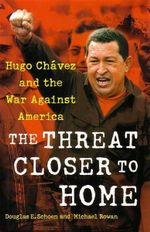 The Threat Closer to Home : Hugo Chavez and the War Against America - Douglas E. Schoen