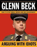 Arguing with Idiots : How to Stop Small Minds and Big Government - Glenn Beck