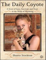 The Daily Coyote : A Story of Love, Survival, and Trust in the Wilds of Wyoming - Shreve Stockton