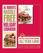 Al Roker's Hassle-Free Holiday Cookbook : More Than 125 Recipes for Family Celebrations All Year Long - Al Roker
