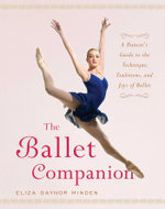 The Ballet Companion : A Dancer's Guide to the Technique, Traditions, and Joys of Ballet - Eliza Gaynor Minden