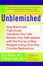 Unblemished : Stop Breakouts! Fight Acne! Transform Your Life! Reclaim Your Self-Esteem with the Proven 3-Step Program Using Over-the-Counter Medications - Katie Rodan