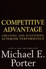 Competitive Advantage : Creating and Sustaining Superior Performance - Michael E. Porter