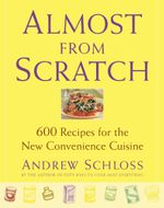 Almost from Scratch : 600 Recipes for the New Convenience Cuisine - Andrew Schloss