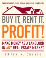 Buy It, Rent It, Profit! : Make Money as a Landlord in ANY Real Estate Market - Bryan  M. Chavis