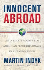 Innocent Abroad : An Intimate Account of American Peace Diplomacy in the Middle East - Martin Indyk