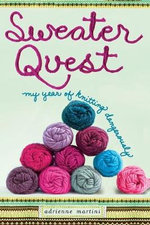 Sweater Quest: My Year of Knitting Dangerously :  My Year of Knitting Dangerously - Adrienne Martini