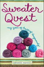 Sweater Quest : My Year of Knitting Dangerously - Adrienne Martini