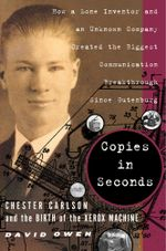 Copies in Seconds : How a Lone Inventor and an Unknown Company Created the Biggest Communication Breakthrough Since Gutenberg--Chester Carlson and the Birth of the Xerox Machine - David Owen