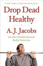 Drop Dead Healthy : One Man's Humble Quest for Bodily Perfection - A J Jacobs