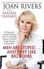 Men Are Stupid ... And They Like Big Boobs : A Woman's Guide to Beauty Through Plastic Surgery - Joan Rivers