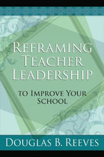 Reframing Teacher Leadership to Improve Your School : How Teachers and School Leaders Can Take Charge - MR Douglas B Reeves