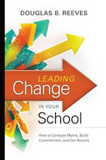 Leading Change in Your School : How to Conquer Myths, Build Commitment, and Get Results - MR Douglas B Reeves