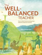 The Well-Balanced Teacher : How to Work Smarter and Stay Sane Inside the Classroom and Out - Mike Anderson