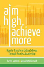 Aim High, Achieve More : How to Transform Urban Schools Through Fearless Leadership - Yvette Jackson