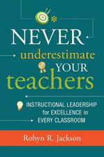 Never Underestimate Your Teachers : Instructional Leadership for Excellence in Every Classroom - Robyn R Jackson
