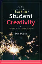 Sparking Student Creativity : Practical Ways to Promote Innovative Thinking and Problem Solving - Patti Drapeau
