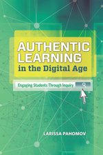 Authentic Learning in the Digital Age : Engaging Students Through Inquiry - Larissa Pahomov