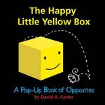The Happy Little Yellow Box : A Pop-Up Book of Opposites - David A. Carter